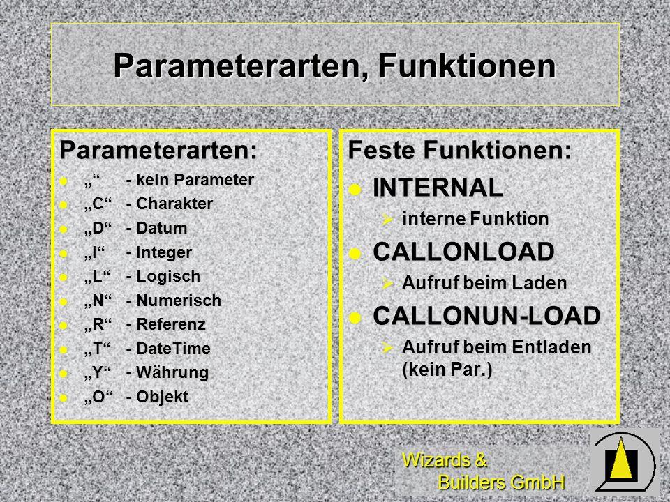 Wizards & Builders GmbH Parameterarten, Funktionen Parameterarten: - kein Parameter- kein Parameter C- Charakter C- Charakter D- Datum D- Datum I- Integer I- Integer L- Logisch L- Logisch N- Numerisch N- Numerisch R- Referenz R- Referenz T- DateTime T- DateTime Y- Währung Y- Währung O- Objekt O- Objekt Feste Funktionen: INTERNAL INTERNAL interne Funktion interne Funktion CALLONLOAD CALLONLOAD Aufruf beim Laden Aufruf beim Laden CALLONUN-LOAD CALLONUN-LOAD Aufruf beim Entladen (kein Par.) Aufruf beim Entladen (kein Par.)