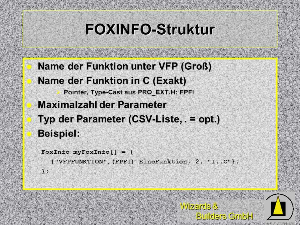 Wizards & Builders GmbH FOXINFO-Struktur Name der Funktion unter VFP (Groß) Name der Funktion unter VFP (Groß) Name der Funktion in C (Exakt) Name der Funktion in C (Exakt) Pointer, Type-Cast aus PRO_EXT.H: FPFI Pointer, Type-Cast aus PRO_EXT.H: FPFI Maximalzahl der Parameter Maximalzahl der Parameter Typ der Parameter (CSV-Liste,.