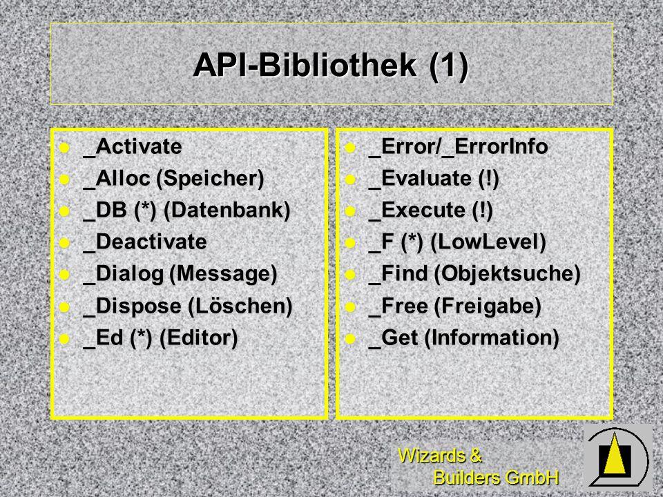 Wizards & Builders GmbH API-Bibliothek (1) _Activate _Activate _Alloc (Speicher) _Alloc (Speicher) _DB (*) (Datenbank) _DB (*) (Datenbank) _Deactivate _Deactivate _Dialog (Message) _Dialog (Message) _Dispose (Löschen) _Dispose (Löschen) _Ed (*) (Editor) _Ed (*) (Editor) _Error/_ErrorInfo _Error/_ErrorInfo _Evaluate (!) _Evaluate (!) _Execute (!) _Execute (!) _F (*) (LowLevel) _F (*) (LowLevel) _Find (Objektsuche) _Find (Objektsuche) _Free (Freigabe) _Free (Freigabe) _Get (Information) _Get (Information)