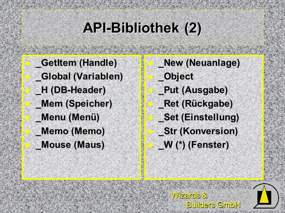 Wizards & Builders GmbH API-Bibliothek (2) _GetItem (Handle) _GetItem (Handle) _Global (Variablen) _Global (Variablen) _H (DB-Header) _H (DB-Header) _Mem (Speicher) _Mem (Speicher) _Menu (Menü) _Menu (Menü) _Memo (Memo) _Memo (Memo) _Mouse (Maus) _Mouse (Maus) _New (Neuanlage) _New (Neuanlage) _Object _Object _Put (Ausgabe) _Put (Ausgabe) _Ret (Rückgabe) _Ret (Rückgabe) _Set (Einstellung) _Set (Einstellung) _Str (Konversion) _Str (Konversion) _W (*) (Fenster) _W (*) (Fenster)