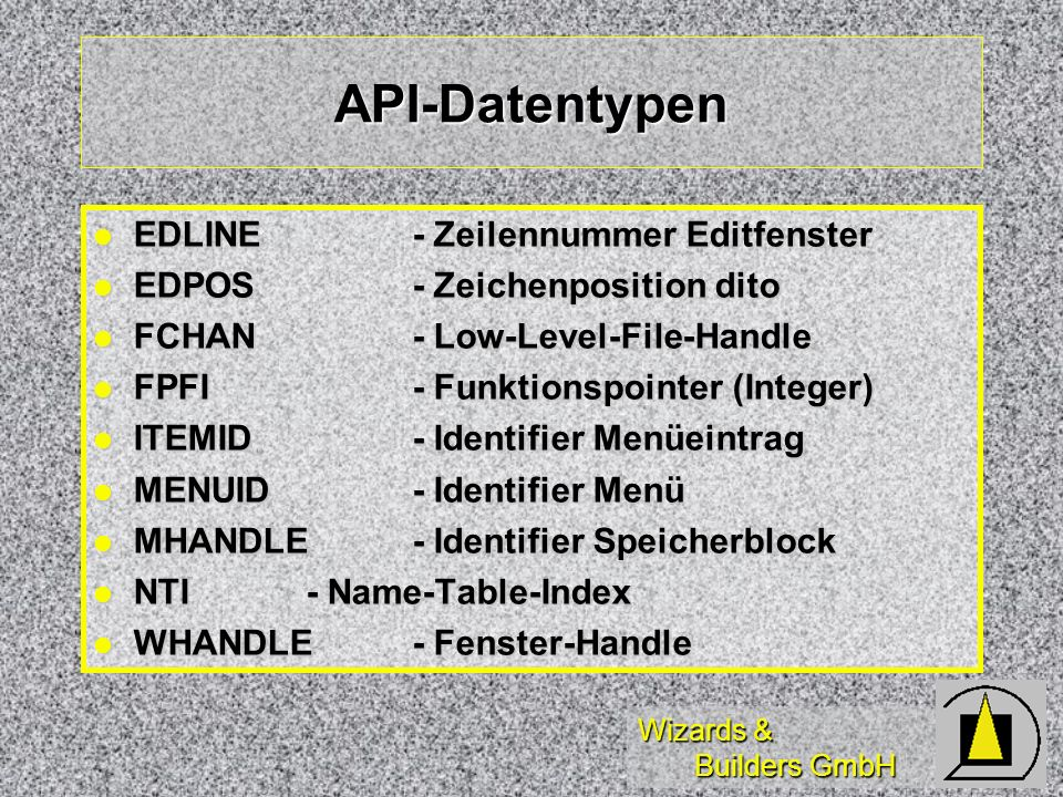 Wizards & Builders GmbH API-Datentypen EDLINE- Zeilennummer Editfenster EDLINE- Zeilennummer Editfenster EDPOS- Zeichenposition dito EDPOS- Zeichenposition dito FCHAN- Low-Level-File-Handle FCHAN- Low-Level-File-Handle FPFI- Funktionspointer (Integer) FPFI- Funktionspointer (Integer) ITEMID- Identifier Menüeintrag ITEMID- Identifier Menüeintrag MENUID- Identifier Menü MENUID- Identifier Menü MHANDLE- Identifier Speicherblock MHANDLE- Identifier Speicherblock NTI- Name-Table-Index NTI- Name-Table-Index WHANDLE- Fenster-Handle WHANDLE- Fenster-Handle