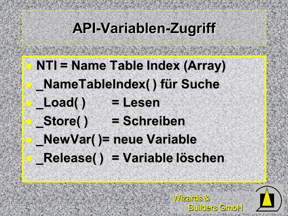 Wizards & Builders GmbH API-Variablen-Zugriff NTI = Name Table Index (Array) NTI = Name Table Index (Array) _NameTableIndex( ) für Suche _NameTableIndex( ) für Suche _Load( )= Lesen _Load( )= Lesen _Store( )= Schreiben _Store( )= Schreiben _NewVar( )= neue Variable _NewVar( )= neue Variable _Release( )= Variable löschen _Release( )= Variable löschen