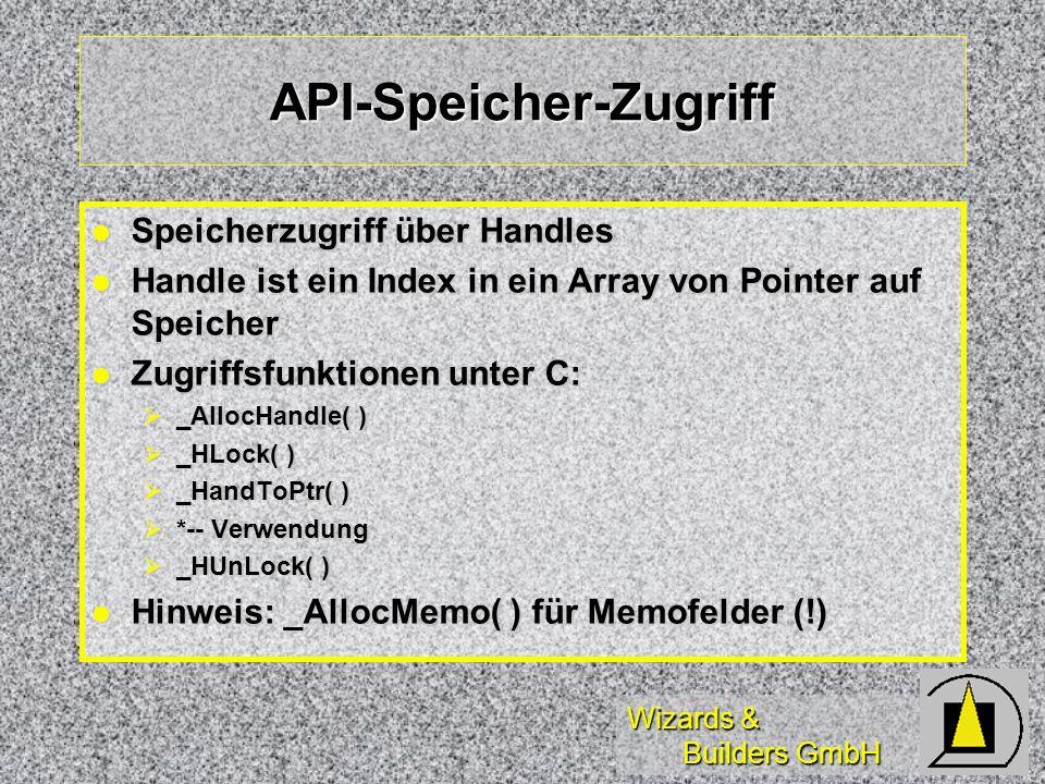 Wizards & Builders GmbH API-Speicher-Zugriff Speicherzugriff über Handles Speicherzugriff über Handles Handle ist ein Index in ein Array von Pointer auf Speicher Handle ist ein Index in ein Array von Pointer auf Speicher Zugriffsfunktionen unter C: Zugriffsfunktionen unter C: _AllocHandle( ) _AllocHandle( ) _HLock( ) _HLock( ) _HandToPtr( ) _HandToPtr( ) *-- Verwendung *-- Verwendung _HUnLock( ) _HUnLock( ) Hinweis: _AllocMemo( ) für Memofelder (!) Hinweis: _AllocMemo( ) für Memofelder (!)