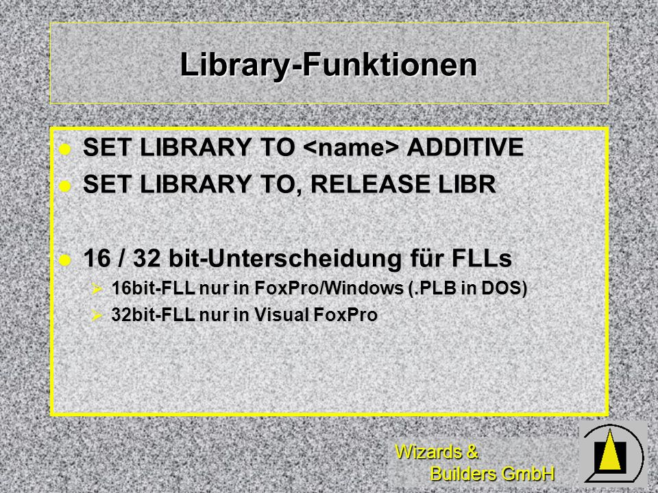 Wizards & Builders GmbH Library-Funktionen SET LIBRARY TO ADDITIVE SET LIBRARY TO ADDITIVE SET LIBRARY TO, RELEASE LIBR SET LIBRARY TO, RELEASE LIBR 16 / 32 bit-Unterscheidung für FLLs 16 / 32 bit-Unterscheidung für FLLs 16bit-FLL nur in FoxPro/Windows (.PLB in DOS) 16bit-FLL nur in FoxPro/Windows (.PLB in DOS) 32bit-FLL nur in Visual FoxPro 32bit-FLL nur in Visual FoxPro