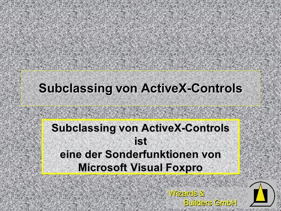 Wizards & Builders GmbH Subclassing von ActiveX-Controls Subclassing von ActiveX-Controls ist eine der Sonderfunktionen von Microsoft Visual Foxpro