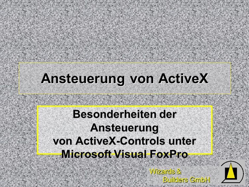 Wizards & Builders GmbH Ansteuerung von ActiveX Besonderheiten der Ansteuerung von ActiveX-Controls unter Microsoft Visual FoxPro