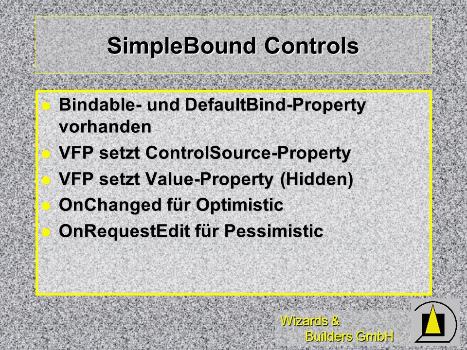 Wizards & Builders GmbH SimpleBound Controls Bindable- und DefaultBind-Property vorhanden Bindable- und DefaultBind-Property vorhanden VFP setzt ControlSource-Property VFP setzt ControlSource-Property VFP setzt Value-Property (Hidden) VFP setzt Value-Property (Hidden) OnChanged für Optimistic OnChanged für Optimistic OnRequestEdit für Pessimistic OnRequestEdit für Pessimistic