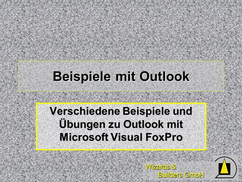 Wizards & Builders GmbH Beispiele mit Outlook Verschiedene Beispiele und Übungen zu Outlook mit Microsoft Visual FoxPro