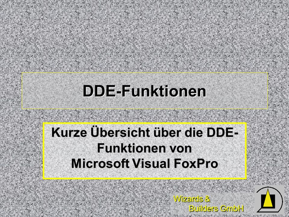 Wizards & Builders GmbH DDE-Funktionen Kurze Übersicht über die DDE- Funktionen von Microsoft Visual FoxPro