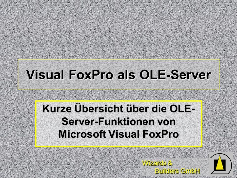 Wizards & Builders GmbH Visual FoxPro als OLE-Server Kurze Übersicht über die OLE- Server-Funktionen von Microsoft Visual FoxPro