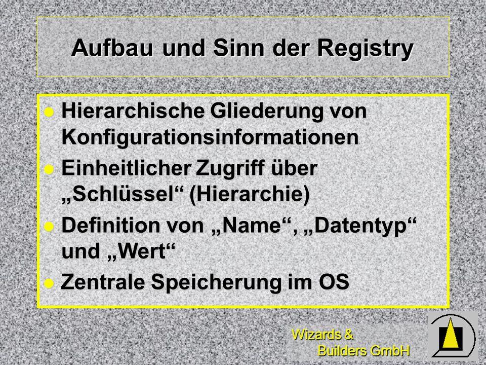 Wizards & Builders GmbH Aufbau und Sinn der Registry Hierarchische Gliederung von Konfigurationsinformationen Hierarchische Gliederung von Konfigurationsinformationen Einheitlicher Zugriff über Schlüssel (Hierarchie) Einheitlicher Zugriff über Schlüssel (Hierarchie) Definition von Name, Datentyp und Wert Definition von Name, Datentyp und Wert Zentrale Speicherung im OS Zentrale Speicherung im OS