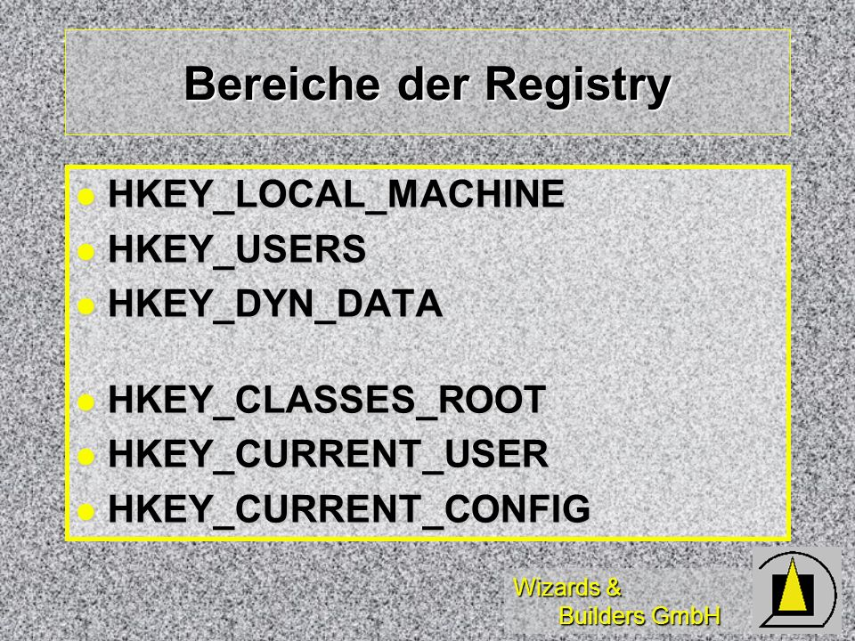 Wizards & Builders GmbH Bereiche der Registry HKEY_LOCAL_MACHINE HKEY_LOCAL_MACHINE HKEY_USERS HKEY_USERS HKEY_DYN_DATA HKEY_DYN_DATA HKEY_CLASSES_ROOT HKEY_CLASSES_ROOT HKEY_CURRENT_USER HKEY_CURRENT_USER HKEY_CURRENT_CONFIG HKEY_CURRENT_CONFIG