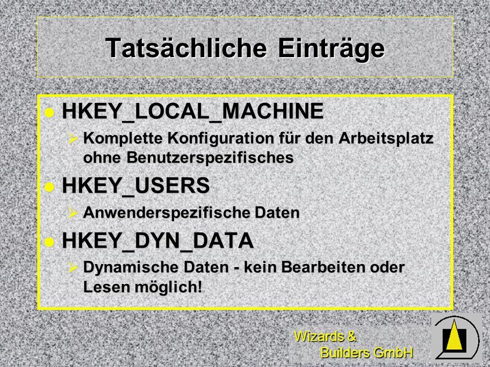 Wizards & Builders GmbH Tatsächliche Einträge HKEY_LOCAL_MACHINE HKEY_LOCAL_MACHINE Komplette Konfiguration für den Arbeitsplatz ohne Benutzerspezifisches Komplette Konfiguration für den Arbeitsplatz ohne Benutzerspezifisches HKEY_USERS HKEY_USERS Anwenderspezifische Daten Anwenderspezifische Daten HKEY_DYN_DATA HKEY_DYN_DATA Dynamische Daten - kein Bearbeiten oder Lesen möglich.