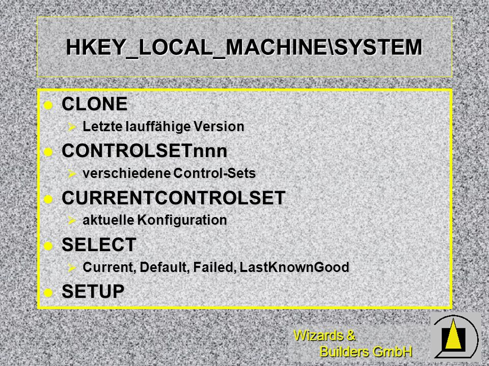 Wizards & Builders GmbH HKEY_LOCAL_MACHINE\SYSTEM CLONE CLONE Letzte lauffähige Version Letzte lauffähige Version CONTROLSETnnn CONTROLSETnnn verschiedene Control-Sets verschiedene Control-Sets CURRENTCONTROLSET CURRENTCONTROLSET aktuelle Konfiguration aktuelle Konfiguration SELECT SELECT Current, Default, Failed, LastKnownGood Current, Default, Failed, LastKnownGood SETUP SETUP