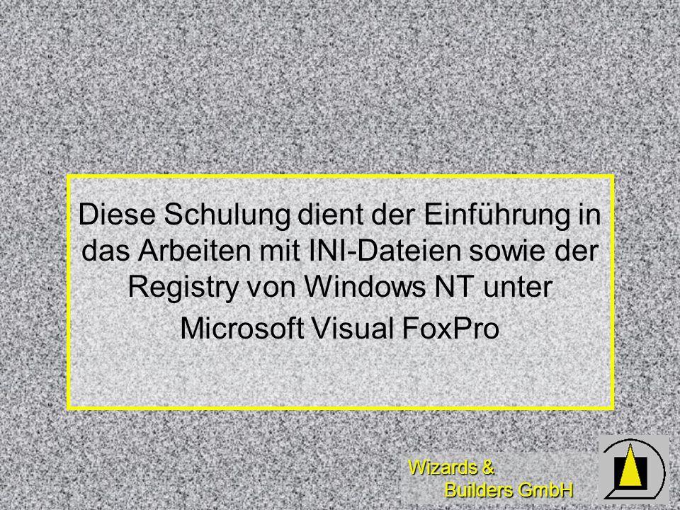Wizards & Builders GmbH Diese Schulung dient der Einführung in das Arbeiten mit INI-Dateien sowie der Registry von Windows NT unter Microsoft Visual FoxPro