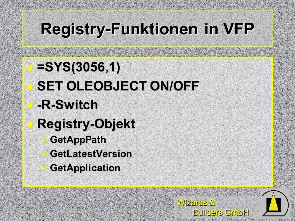Wizards & Builders GmbH Registry-Funktionen in VFP =SYS(3056,1) =SYS(3056,1) SET OLEOBJECT ON/OFF SET OLEOBJECT ON/OFF -R-Switch -R-Switch Registry-Objekt Registry-Objekt GetAppPath GetAppPath GetLatestVersion GetLatestVersion GetApplication GetApplication