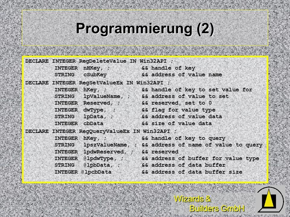 Wizards & Builders GmbH Programmierung (2) DECLARE INTEGER RegDeleteValue IN Win32API ; INTEGERnHKey, ;&& handle of key STRINGcSubKey&& address of val