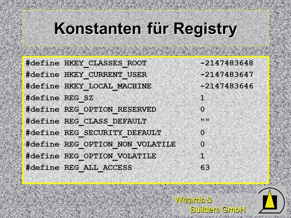 Wizards & Builders GmbH Konstanten für Registry #define HKEY_CLASSES_ROOT -2147483648 #define HKEY_CURRENT_USER -2147483647 #define HKEY_LOCAL_MACHINE -2147483646 #define REG_SZ 1 #define REG_OPTION_RESERVED 0 #define REG_CLASS_DEFAULT #define REG_SECURITY_DEFAULT 0 #define REG_OPTION_NON_VOLATILE 0 #define REG_OPTION_VOLATILE 1 #define REG_ALL_ACCESS63
