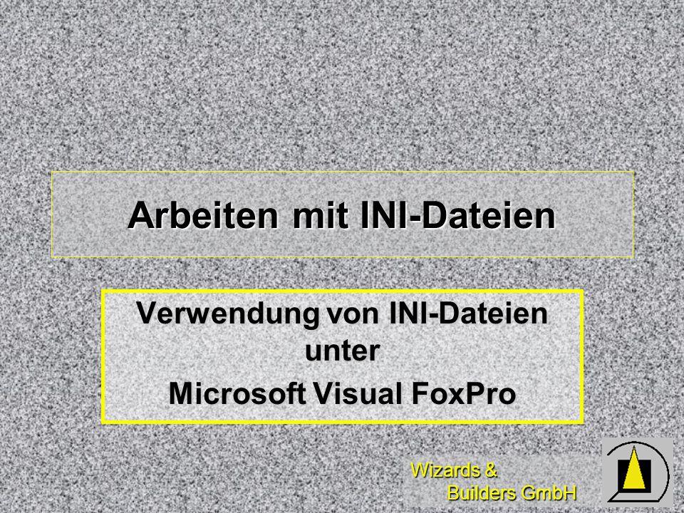 Wizards & Builders GmbH Arbeiten mit INI-Dateien Verwendung von INI-Dateien unter Microsoft Visual FoxPro
