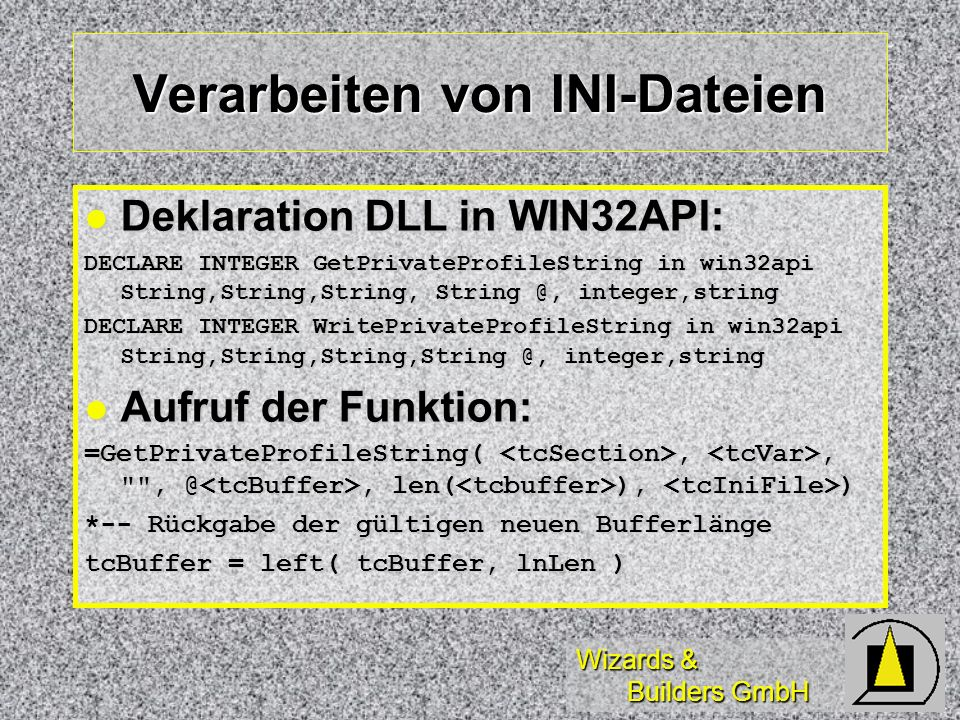 Wizards & Builders GmbH Programmierung (2) DECLARE INTEGER RegDeleteValue IN Win32API ; INTEGERnHKey, ;&& handle of key STRINGcSubKey&& address of value name DECLARE INTEGER RegSetValueEx IN Win32API ; INTEGERhKey, ;&& handle of key to set value for STRINGlpValueName, ;&& address of value to set INTEGERReserved, ;&& reserved, set to 0 INTEGERdwType,;&& flag for value type STRINGlpData, ;&& address of value data INTEGERcbData&& size of value data DECLARE INTEGER RegQueryValueEx IN Win32API ; INTEGERhKey, ;&& handle of key to query STRINGlpszValueName, ;&& address of name of value to query INTEGERlpdwReserved, ;&& reserved INTEGER@lpdwType, ;&& address of buffer for value type STRING@lpbData, ;&& address of data buffer INTEGER @lpcbData&& address of data buffer size