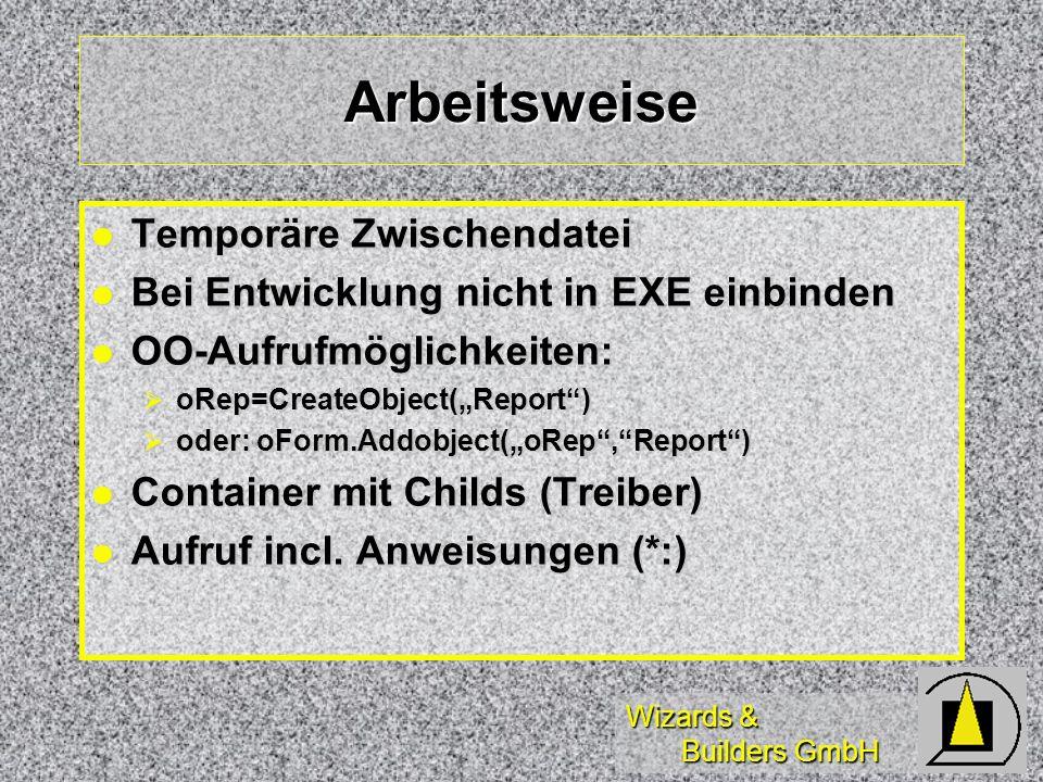Wizards & Builders GmbH Arbeitsweise Temporäre Zwischendatei Temporäre Zwischendatei Bei Entwicklung nicht in EXE einbinden Bei Entwicklung nicht in EXE einbinden OO-Aufrufmöglichkeiten: OO-Aufrufmöglichkeiten: oRep=CreateObject(Report) oRep=CreateObject(Report) oder: oForm.Addobject(oRep,Report) oder: oForm.Addobject(oRep,Report) Container mit Childs (Treiber) Container mit Childs (Treiber) Aufruf incl.