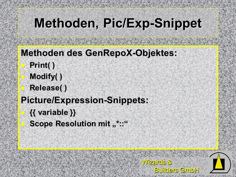 Wizards & Builders GmbH Methoden, Pic/Exp-Snippet Methoden des GenRepoX-Objektes: Print( ) Print( ) Modify( ) Modify( ) Release( ) Release( )Picture/Expression-Snippets: {{ variable }} {{ variable }} Scope Resolution mit *:: Scope Resolution mit *::