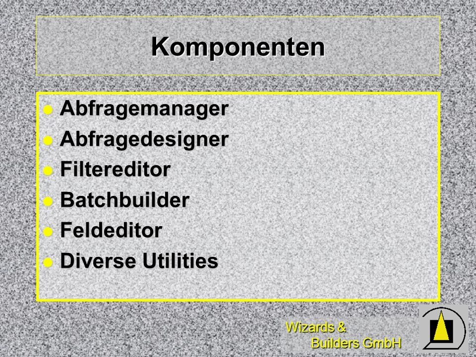 Wizards & Builders GmbH Komponenten Abfragemanager Abfragemanager Abfragedesigner Abfragedesigner Filtereditor Filtereditor Batchbuilder Batchbuilder Feldeditor Feldeditor Diverse Utilities Diverse Utilities