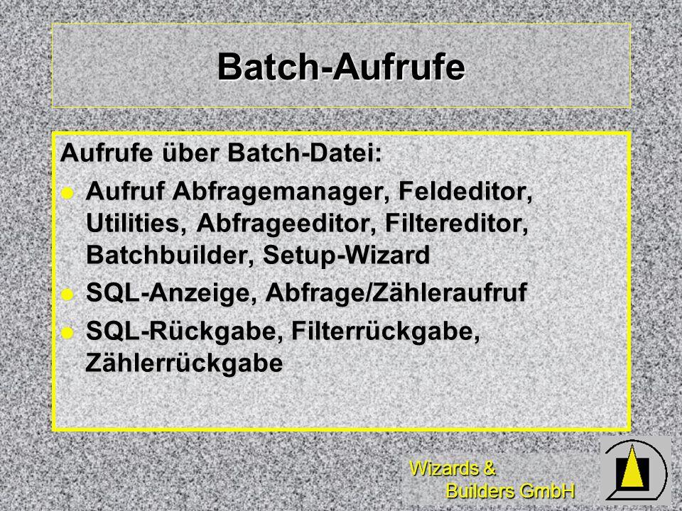 Wizards & Builders GmbH Batch-Aufrufe Aufrufe über Batch-Datei: Aufruf Abfragemanager, Feldeditor, Utilities, Abfrageeditor, Filtereditor, Batchbuilder, Setup-Wizard Aufruf Abfragemanager, Feldeditor, Utilities, Abfrageeditor, Filtereditor, Batchbuilder, Setup-Wizard SQL-Anzeige, Abfrage/Zähleraufruf SQL-Anzeige, Abfrage/Zähleraufruf SQL-Rückgabe, Filterrückgabe, Zählerrückgabe SQL-Rückgabe, Filterrückgabe, Zählerrückgabe