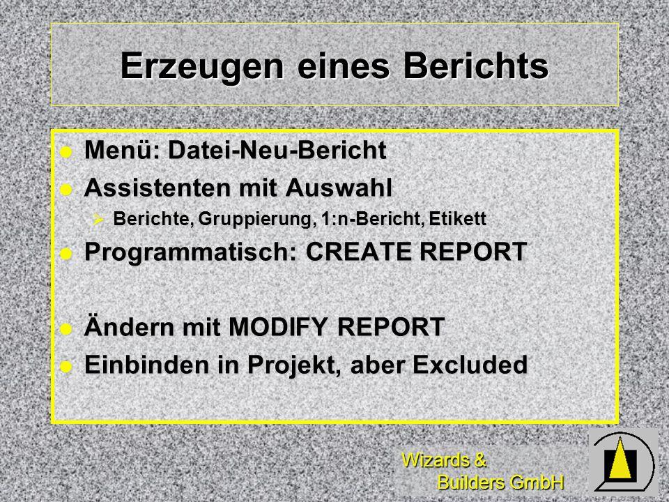 Wizards & Builders GmbH Erzeugen eines Berichts Menü: Datei-Neu-Bericht Menü: Datei-Neu-Bericht Assistenten mit Auswahl Assistenten mit Auswahl Berichte, Gruppierung, 1:n-Bericht, Etikett Berichte, Gruppierung, 1:n-Bericht, Etikett Programmatisch: CREATE REPORT Programmatisch: CREATE REPORT Ändern mit MODIFY REPORT Ändern mit MODIFY REPORT Einbinden in Projekt, aber Excluded Einbinden in Projekt, aber Excluded