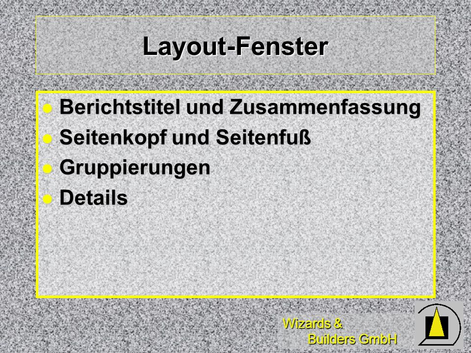 Wizards & Builders GmbH Layout-Fenster Berichtstitel und Zusammenfassung Berichtstitel und Zusammenfassung Seitenkopf und Seitenfuß Seitenkopf und Seitenfuß Gruppierungen Gruppierungen Details Details