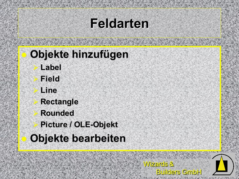 Wizards & Builders GmbH Feldarten Objekte hinzufügen Objekte hinzufügen Label Label Field Field Line Line Rectangle Rectangle Rounded Rounded Picture / OLE-Objekt Picture / OLE-Objekt Objekte bearbeiten Objekte bearbeiten