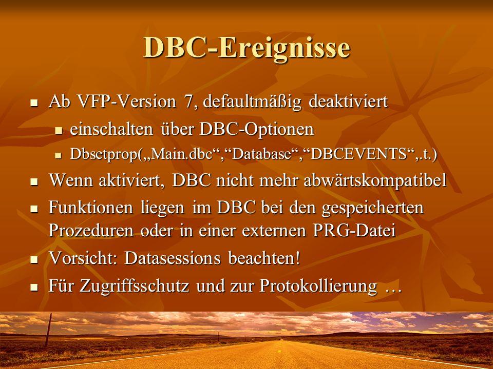 DBC-Ereignisse Ab VFP-Version 7, defaultmäßig deaktiviert Ab VFP-Version 7, defaultmäßig deaktiviert einschalten über DBC-Optionen einschalten über DBC-Optionen Dbsetprop(Main.dbc,Database,DBCEVENTS,.t.) Dbsetprop(Main.dbc,Database,DBCEVENTS,.t.) Wenn aktiviert, DBC nicht mehr abwärtskompatibel Wenn aktiviert, DBC nicht mehr abwärtskompatibel Funktionen liegen im DBC bei den gespeicherten Prozeduren oder in einer externen PRG-Datei Funktionen liegen im DBC bei den gespeicherten Prozeduren oder in einer externen PRG-Datei Vorsicht: Datasessions beachten.