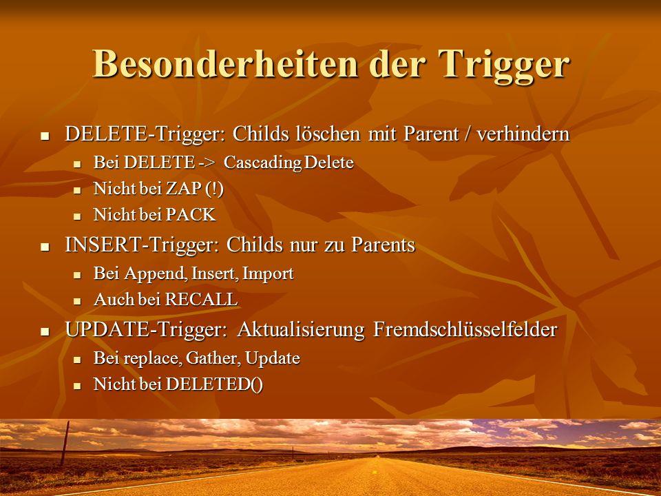 Besonderheiten der Trigger DELETE-Trigger: Childs löschen mit Parent / verhindern DELETE-Trigger: Childs löschen mit Parent / verhindern Bei DELETE -> Cascading Delete Bei DELETE -> Cascading Delete Nicht bei ZAP (!) Nicht bei ZAP (!) Nicht bei PACK Nicht bei PACK INSERT-Trigger: Childs nur zu Parents INSERT-Trigger: Childs nur zu Parents Bei Append, Insert, Import Bei Append, Insert, Import Auch bei RECALL Auch bei RECALL UPDATE-Trigger: Aktualisierung Fremdschlüsselfelder UPDATE-Trigger: Aktualisierung Fremdschlüsselfelder Bei replace, Gather, Update Bei replace, Gather, Update Nicht bei DELETED() Nicht bei DELETED()