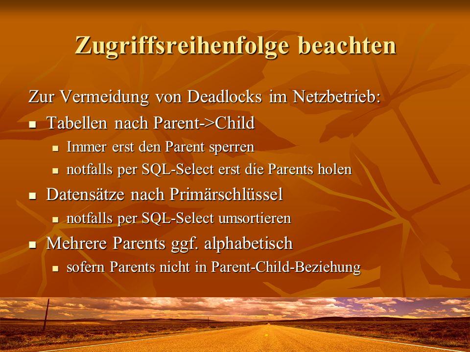 Zugriffsreihenfolge beachten Zur Vermeidung von Deadlocks im Netzbetrieb: Tabellen nach Parent->Child Tabellen nach Parent->Child Immer erst den Parent sperren Immer erst den Parent sperren notfalls per SQL-Select erst die Parents holen notfalls per SQL-Select erst die Parents holen Datensätze nach Primärschlüssel Datensätze nach Primärschlüssel notfalls per SQL-Select umsortieren notfalls per SQL-Select umsortieren Mehrere Parents ggf.