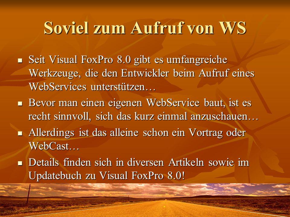 Soviel zum Aufruf von WS Seit Visual FoxPro 8.0 gibt es umfangreiche Werkzeuge, die den Entwickler beim Aufruf eines WebServices unterstützen… Seit Vi