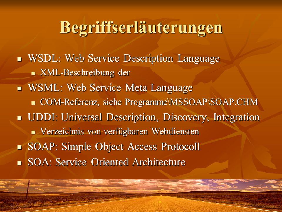 Begriffserläuterungen WSDL: Web Service Description Language WSDL: Web Service Description Language XML-Beschreibung der XML-Beschreibung der WSML: Web Service Meta Language WSML: Web Service Meta Language COM-Referenz, siehe Programme\MSSOAP\SOAP.CHM COM-Referenz, siehe Programme\MSSOAP\SOAP.CHM UDDI: Universal Description, Discovery, Integration UDDI: Universal Description, Discovery, Integration Verzeichnis von verfügbaren Webdiensten Verzeichnis von verfügbaren Webdiensten SOAP: Simple Object Access Protocoll SOAP: Simple Object Access Protocoll SOA: Service Oriented Architecture SOA: Service Oriented Architecture