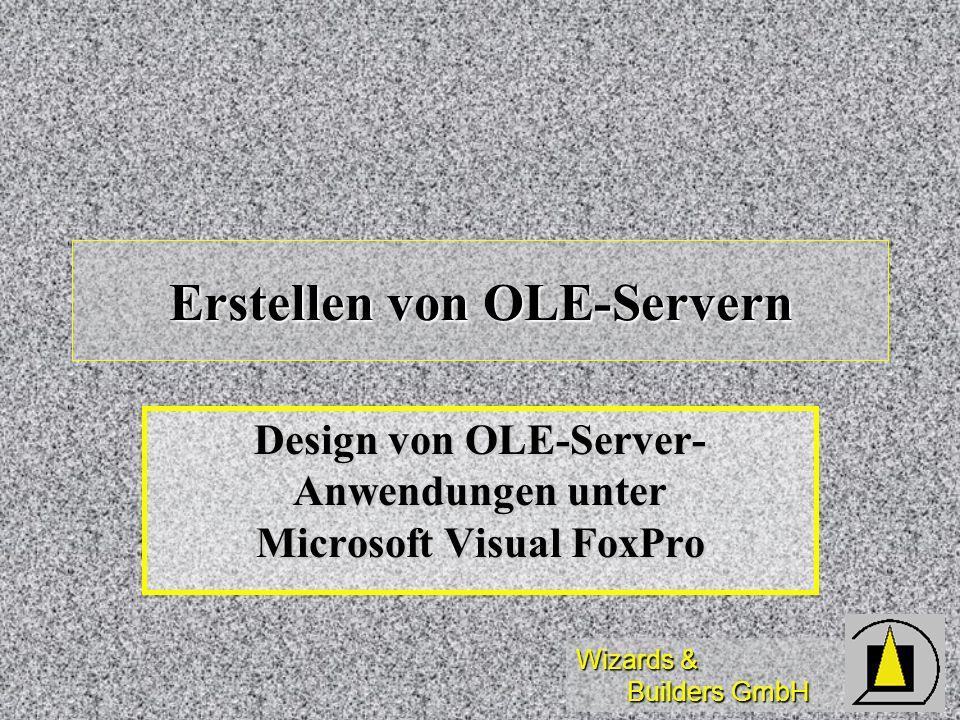 Wizards & Builders GmbH Erstellen von OLE-Servern Design von OLE-Server- Anwendungen unter Microsoft Visual FoxPro