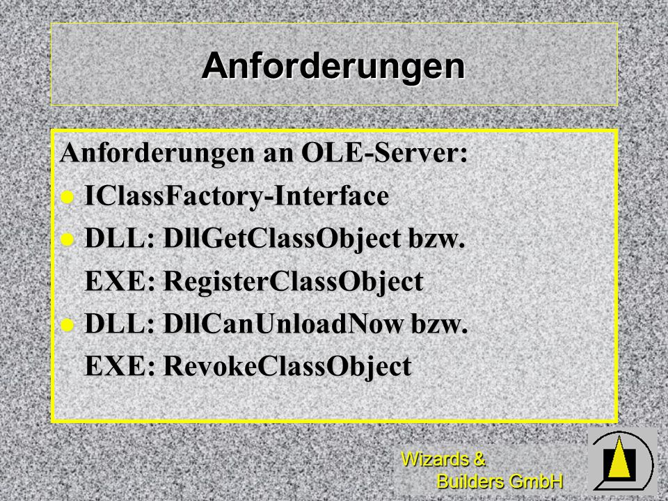 Wizards & Builders GmbH Anforderungen Anforderungen an OLE-Server: IClassFactory-Interface IClassFactory-Interface DLL: DllGetClassObject bzw. DLL: Dl
