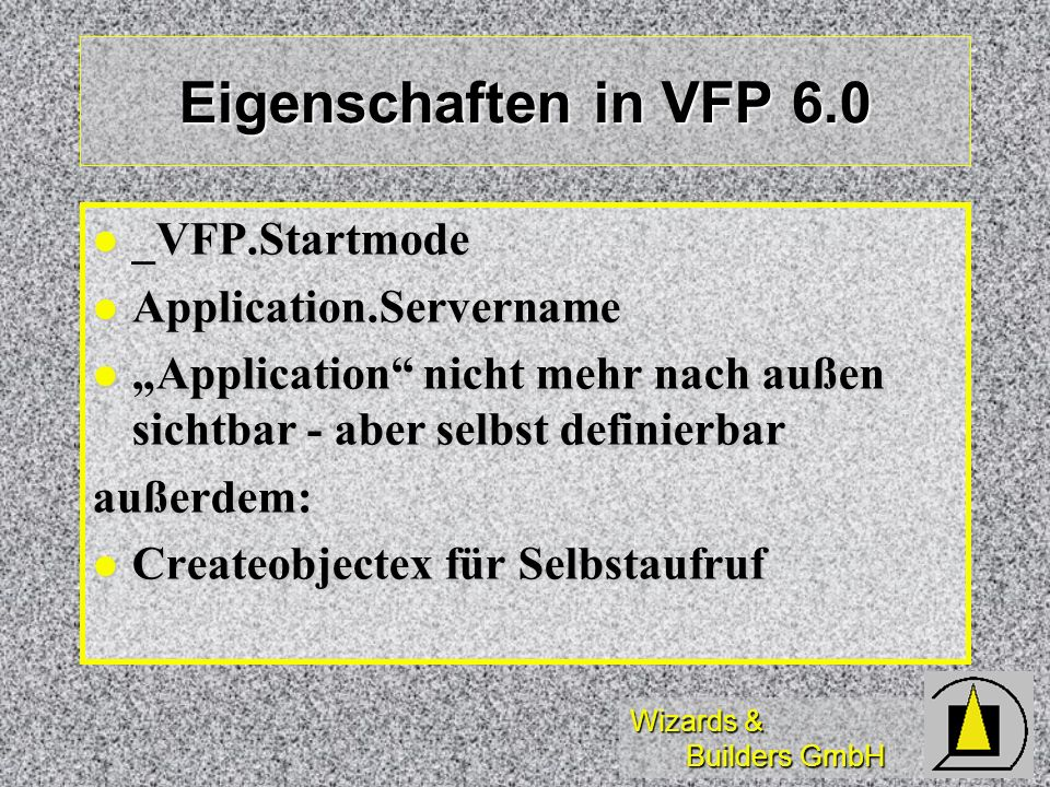 Wizards & Builders GmbH Eigenschaften in VFP 6.0 _VFP.Startmode _VFP.Startmode Application.Servername Application.Servername Application nicht mehr na