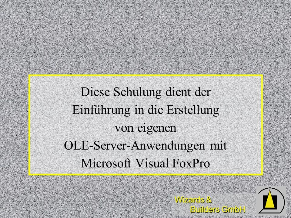 Wizards & Builders GmbH Diese Schulung dient der Einführung in die Erstellung von eigenen OLE-Server-Anwendungen mit Microsoft Visual FoxPro