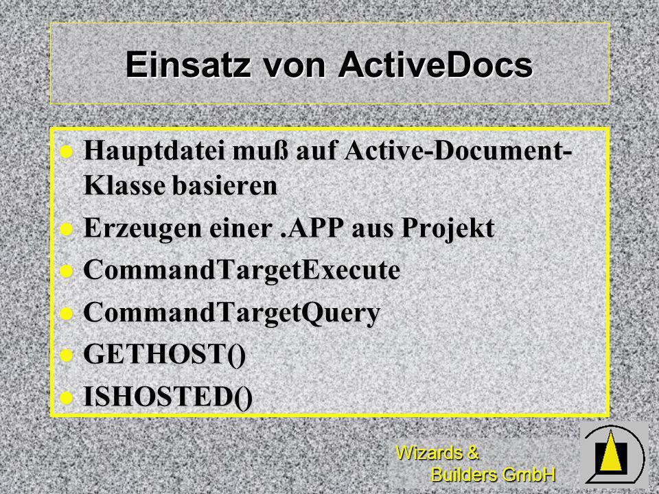 Wizards & Builders GmbH Einsatz von ActiveDocs Hauptdatei muß auf Active-Document- Klasse basieren Hauptdatei muß auf Active-Document- Klasse basieren Erzeugen einer.APP aus Projekt Erzeugen einer.APP aus Projekt CommandTargetExecute CommandTargetExecute CommandTargetQuery CommandTargetQuery GETHOST() GETHOST() ISHOSTED() ISHOSTED()