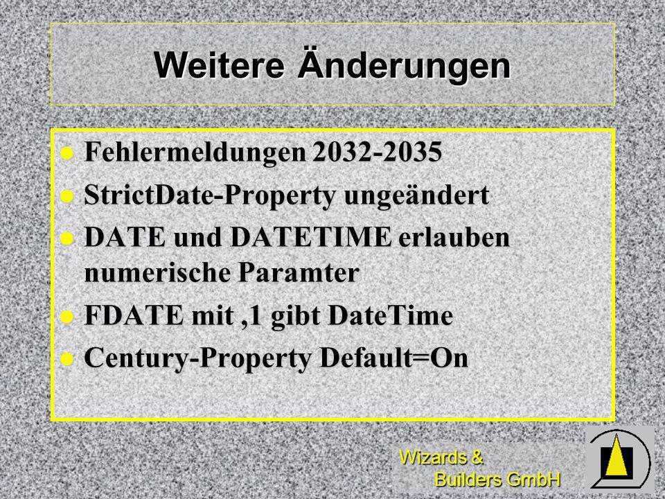 Wizards & Builders GmbH Weitere Änderungen Fehlermeldungen 2032-2035 Fehlermeldungen 2032-2035 StrictDate-Property ungeändert StrictDate-Property ungeändert DATE und DATETIME erlauben numerische Paramter DATE und DATETIME erlauben numerische Paramter FDATE mit,1 gibt DateTime FDATE mit,1 gibt DateTime Century-Property Default=On Century-Property Default=On