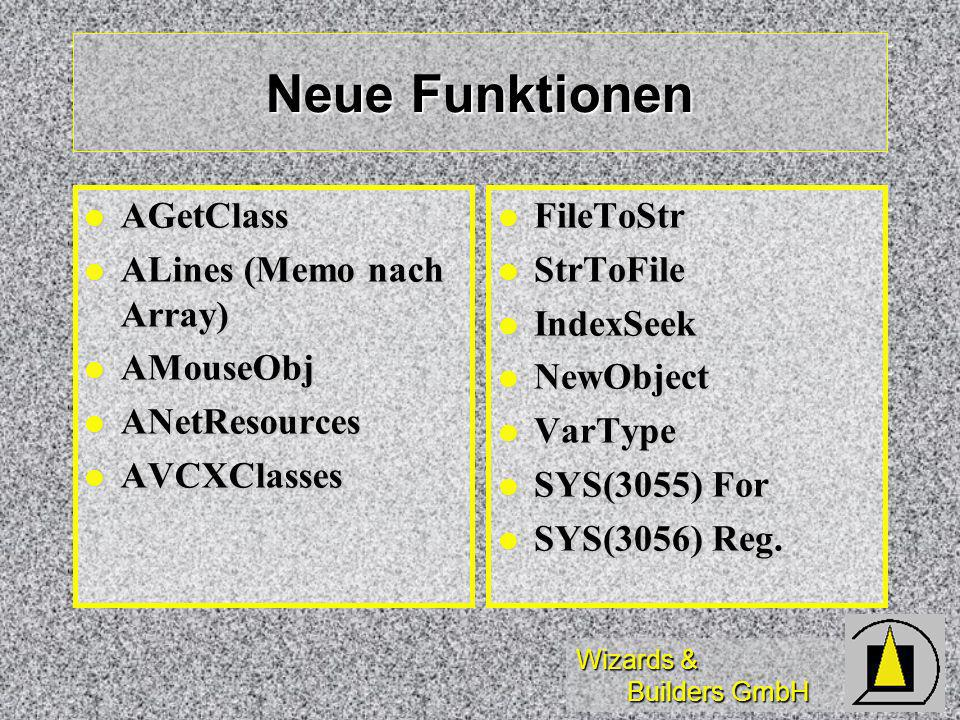 Wizards & Builders GmbH Neue Funktionen AGetClass AGetClass ALines (Memo nach Array) ALines (Memo nach Array) AMouseObj AMouseObj ANetResources ANetResources AVCXClasses AVCXClasses FileToStr FileToStr StrToFile StrToFile IndexSeek IndexSeek NewObject NewObject VarType VarType SYS(3055) For SYS(3055) For SYS(3056) Reg.