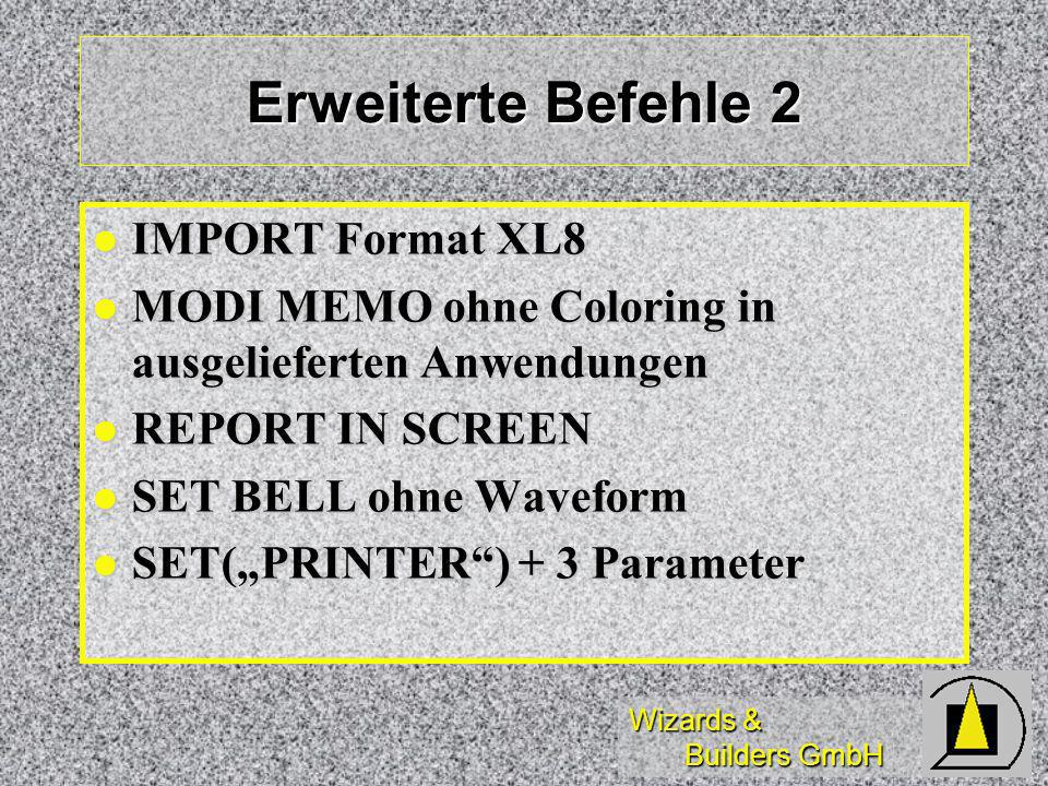 Wizards & Builders GmbH Erweiterte Befehle 2 IMPORT Format XL8 IMPORT Format XL8 MODI MEMO ohne Coloring in ausgelieferten Anwendungen MODI MEMO ohne Coloring in ausgelieferten Anwendungen REPORT IN SCREEN REPORT IN SCREEN SET BELL ohne Waveform SET BELL ohne Waveform SET(PRINTER) + 3 Parameter SET(PRINTER) + 3 Parameter