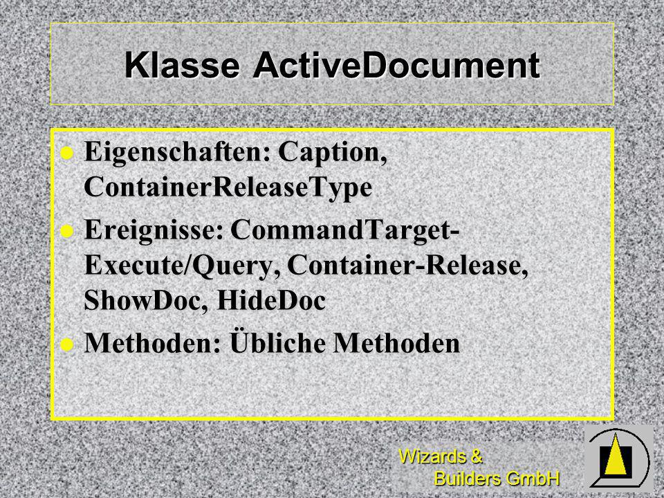 Wizards & Builders GmbH Klasse ActiveDocument Eigenschaften: Caption, ContainerReleaseType Eigenschaften: Caption, ContainerReleaseType Ereignisse: CommandTarget- Execute/Query, Container-Release, ShowDoc, HideDoc Ereignisse: CommandTarget- Execute/Query, Container-Release, ShowDoc, HideDoc Methoden: Übliche Methoden Methoden: Übliche Methoden