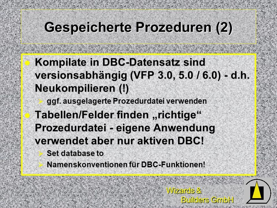 Wizards & Builders GmbH Gespeicherte Prozeduren (2) Kompilate in DBC-Datensatz sind versionsabhängig (VFP 3.0, 5.0 / 6.0) - d.h. Neukompilieren (!) Ko