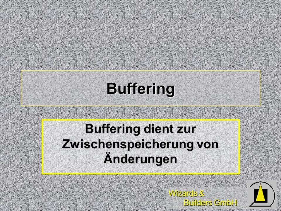 Wizards & Builders GmbH Buffering Buffering dient zur Zwischenspeicherung von Änderungen