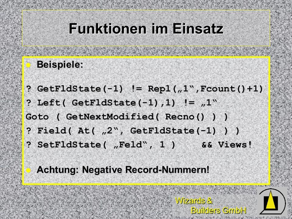 Wizards & Builders GmbH Funktionen im Einsatz Beispiele: Beispiele: ? GetFldState(-1) != Repl(1,Fcount()+1) ? Left( GetFldState(-1),1) != 1 Goto ( Get