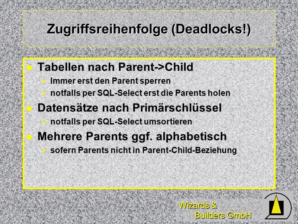 Wizards & Builders GmbH Zugriffsreihenfolge (Deadlocks!) Tabellen nach Parent->Child Tabellen nach Parent->Child Immer erst den Parent sperren Immer e