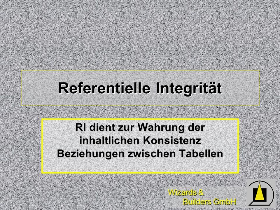 Wizards & Builders GmbH Referentielle Integrität RI dient zur Wahrung der inhaltlichen Konsistenz Beziehungen zwischen Tabellen